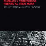 PUEBLOS Y TERRITORIOS FRENTE AL TREN MAYA